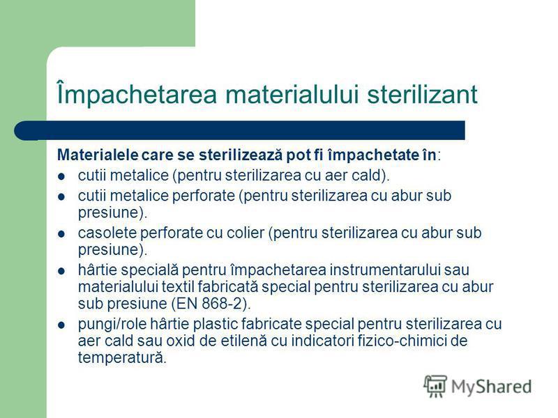Împachetarea materialului sterilizant Materialele care se sterilizează pot fi împachetate în: cutii metalice (pentru sterilizarea cu aer cald). cutii metalice perforate (pentru sterilizarea cu abur sub presiune). casolete perforate cu colier (pentru