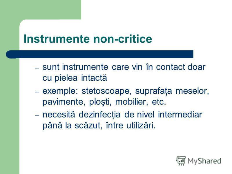 Instrumente non-critice – sunt instrumente care vin în contact doar cu pielea intactă – exemple: stetoscoape, suprafaţa meselor, pavimente, ploşti, mobilier, etc. – necesită dezinfecţia de nivel intermediar până la scăzut, între utilizări.
