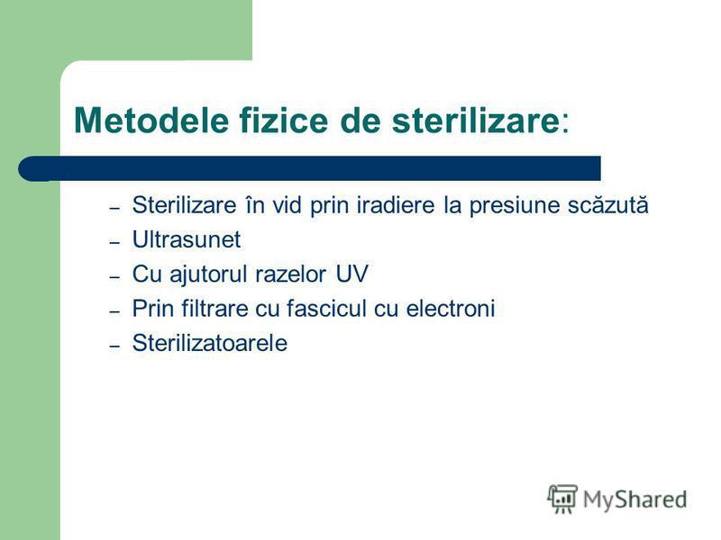 Metodele fizice de sterilizare: – Sterilizare în vid prin iradiere la presiune scăzută – Ultrasunet – Cu ajutorul razelor UV – Prin filtrare cu fascicul cu electroni – Sterilizatoarele
