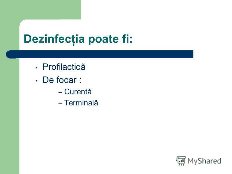 Dezinfecţia poate fi: Profilactică De focar : – Curentă – Terminală