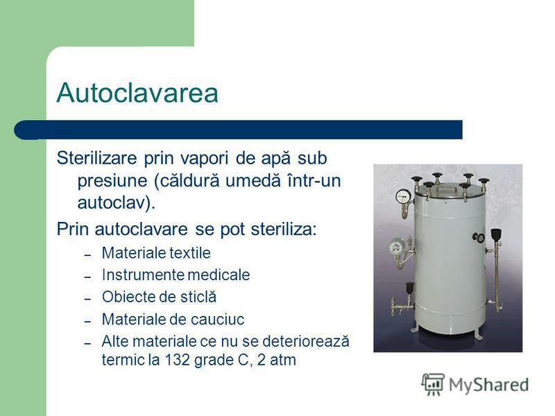 Autoclavarea Sterilizare prin vapori de apă sub presiune (căldură umedă într-un autoclav). Prin autoclavare se pot steriliza: – Materiale textile – Instrumente medicale – Obiecte de sticlă – Materiale de cauciuc – Alte materiale ce nu se deteriorează