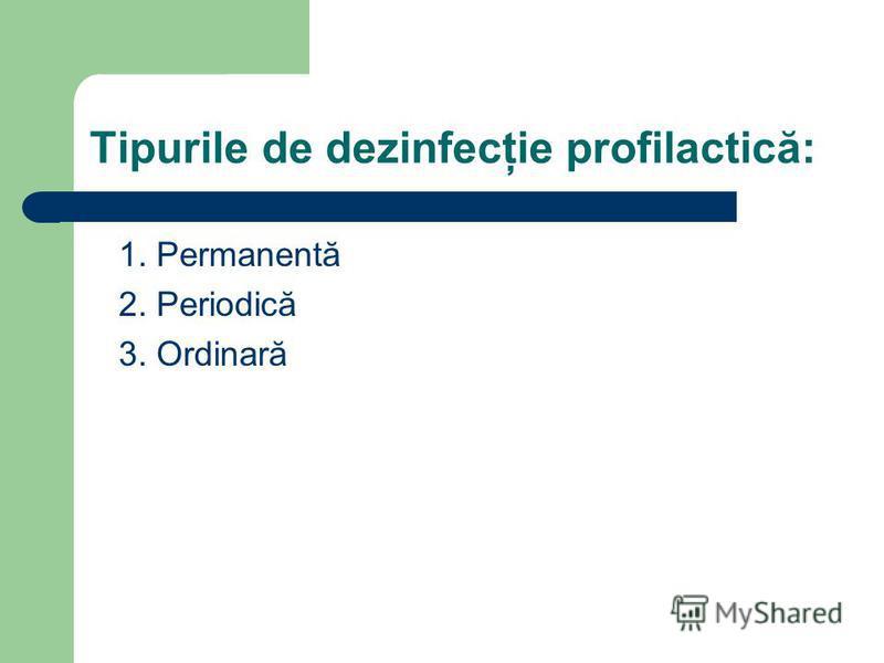 Tipurile de dezinfecţie profilactică: 1. Permanentă 2. Periodică 3. Ordinară