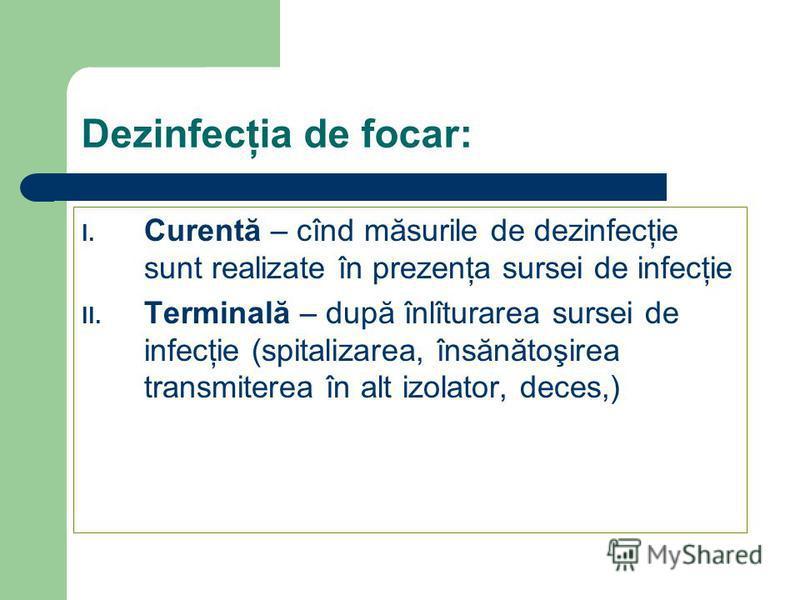 Dezinfecţia de focar: I. Curentă – cînd măsurile de dezinfecţie sunt realizate în prezenţa sursei de infecţie II. Terminală – după înlîturarea sursei de infecţie (spitalizarea, însănătoşirea transmiterea în alt izolator, deces,)