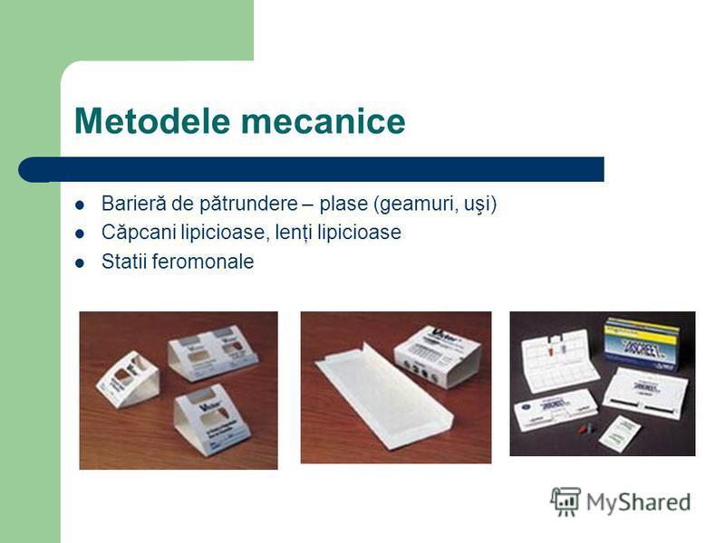 Metodele mecanice Barieră de pătrundere – plase (geamuri, uşi) Căpcani lipicioase, lenţi lipicioase Statii feromonale