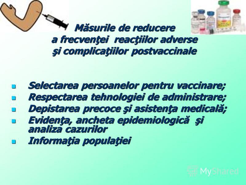 Măsurile de reducere a frecvenţei reacţiilor adverse şi complicaţiilor postvaccinale Selectarea persoanelor pentru vaccinare; Selectarea persoanelor pentru vaccinare; Respectarea tehnologiei de administrare; Respectarea tehnologiei de administrare; D