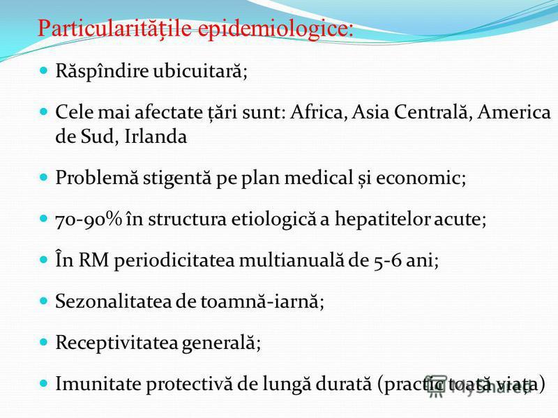 Particularităile epidemiologice: R ă spîndire ubicuitar ă ; Cele mai afectate ț ă ri sunt: Africa, Asia Central ă, America de Sud, Irlanda Problem ă stigent ă pe plan medical și economic; 70-90% în structura etiologic ă a hepatitelor acute; În RM per
