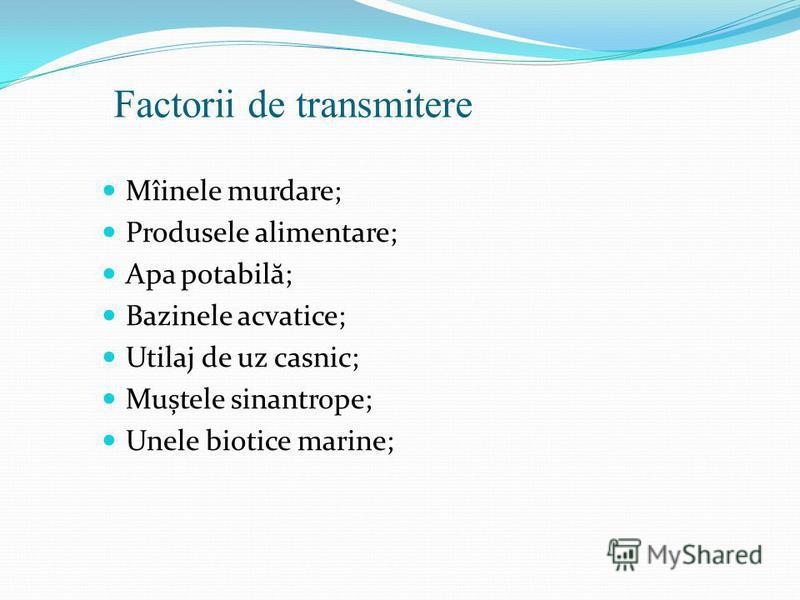 Factorii de transmitere Mîinele murdare; Produsele alimentare; Apa potabil ă ; Bazinele acvatice; Utilaj de uz casnic; Muștele sinantrope; Unele biotice marine;