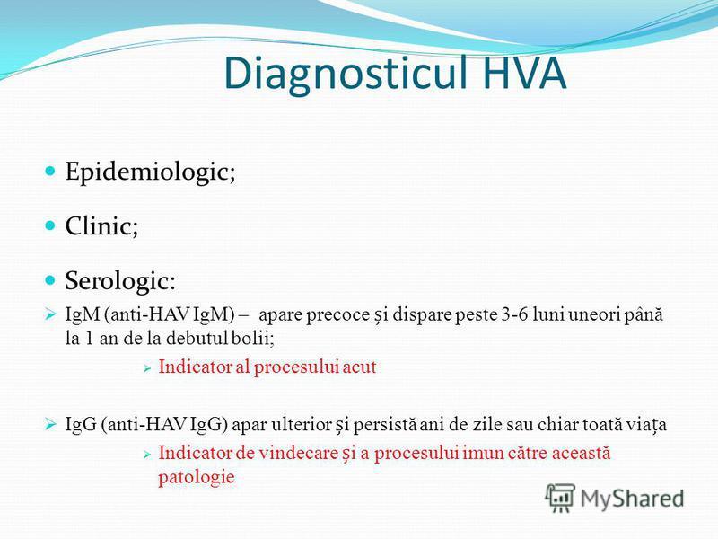 Diagnosticul HVA Epidemiologic; Clinic; Serologic: IgM (anti-HAV IgM) – apare precoce i dispare peste 3-6 luni uneori până la 1 an de la debutul bolii; Indicator al procesului acut IgG (anti-HAV IgG) apar ulterior i persistă ani de zile sau chiar toa
