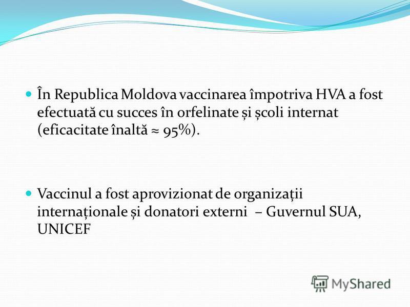 În Republica Moldova vaccinarea împotriva HVA a fost efectuat ă cu succes în orfelinate și școli internat (eficacitate înalt ă 95%). Vaccinul a fost aprovizionat de organizații internaționale și donatori externi – Guvernul SUA, UNICEF