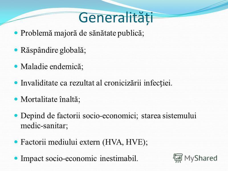 Generalit ă ți Problemă majoră de sănătate publică; Răspândire globală; Maladie endemică; Invaliditate ca rezultat al cronicizării infeciei. Mortalitate înaltă; Depind de factorii socio-economici; starea sistemului medic-sanitar; Factorii mediului ex