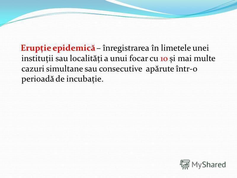 Erupție epidemic ă – înregistrarea în limetele unei instituții sau localit ă ți a unui focar cu 10 și mai multe cazuri simultane sau consecutive ap ă rute într-o perioad ă de incubație.