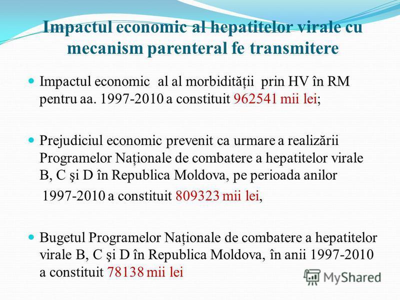 Impactul economic al hepatitelor virale cu mecanism parenteral fe transmitere Impactul economic al al morbidităţii prin HV în RM pentru aa. 1997-2010 a constituit 962541 mii lei; Prejudiciul economic prevenit ca urmare a realizării Programelor Naţion