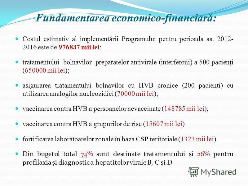 Fundamentarea economico-financiară: Costul estimativ al implementării Programului pentru perioada aa. 2012- 2016 este de 976837 mii lei; tratamentului bolnavilor preparatelor antivirale (interferoni) a 500 pacienţi (650000 mii lei); asigurarea tratam