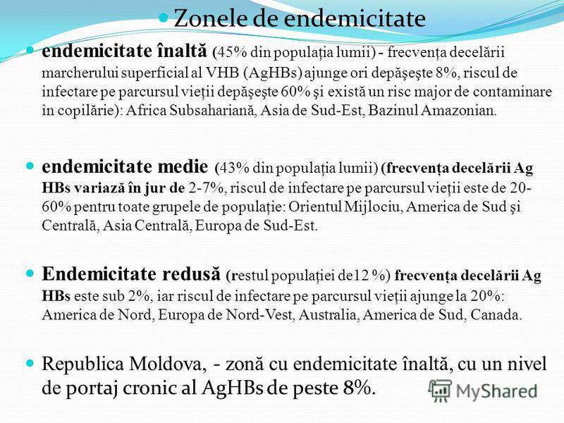 Zonele de endemicitate endemicitate înalt ă ( 45% din populaţia lumii ) - frecvenţa decel ă rii marcherului superficial al VHB (AgHBs) ajunge ori dep ă şeşte 8%, riscul de infectare pe parcursul vieţii dep ă şeşte 60% şi exist ă un risc major de cont