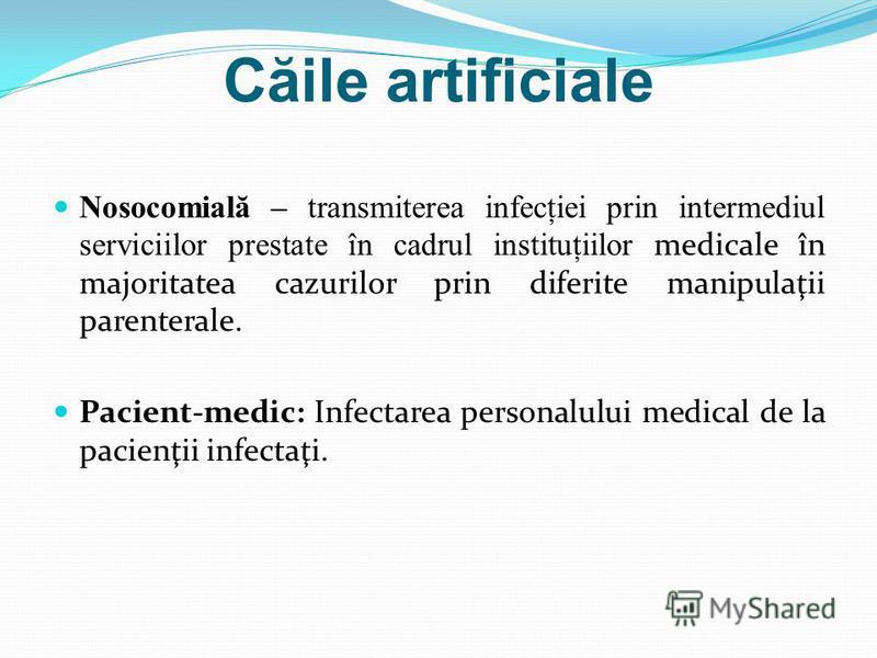C ă ile artificiale Nosocomial ă – transmiterea infecţiei prin intermediul serviciilor prestate în cadrul instituţiilor medicale în majoritatea cazurilor prin diferite manipulaţii parenterale. Pacient-medic: Infectarea personalului medical de la paci