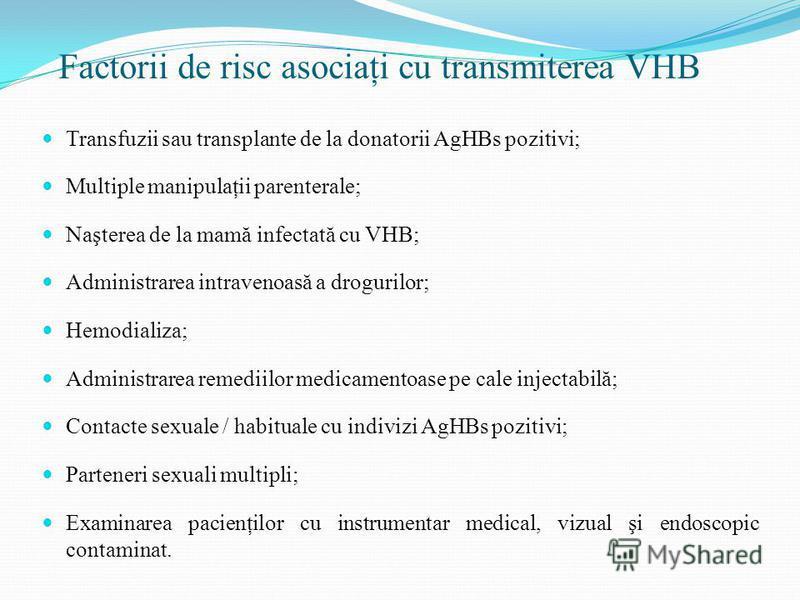 Factorii de risc asociaţi cu transmiterea VHB Transfuzii sau transplante de la donatorii AgHBs pozitivi; Multiple manipulaţii parenterale; Naşterea de la mamă infectată cu VHB; Administrarea intravenoas ă a drogurilor; Hemodializa; Administrarea reme