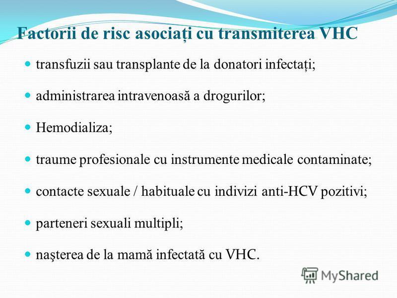 transfuzii sau transplante de la donatori infectaţi; administrarea intravenoas ă a drogurilor; Hemodializa; traume profesionale cu instrumente medicale contaminate; contacte sexuale / habituale cu indivizi anti-HCV pozitivi; parteneri sexuali multipl