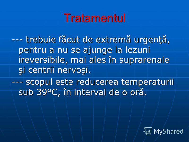 Tratamentul --- trebuie făcut de extremă urgenţă, pentru a nu se ajunge la lezuni ireversibile, mai ales în suprarenale şi centrii nervoşi. --- scopul este reducerea temperaturii sub 39°C, în interval de o oră.