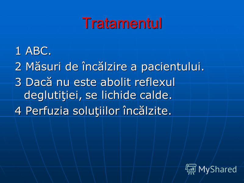 Tratamentul 1 ABC. 2 Măsuri de încălzire a pacientului. 3 Dacă nu este abolit reflexul deglutiţiei, se lichide calde. 4 Perfuzia soluţiilor încălzite.