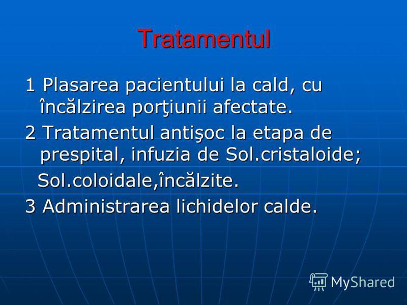 Tratamentul 1 Plasarea pacientului la cald, cu încălzirea porţiunii afectate. 2 Tratamentul antişoc la etapa de prespital, infuzia de Sol.cristaloide; Sol.coloidale,încălzite. Sol.coloidale,încălzite. 3 Administrarea lichidelor calde.