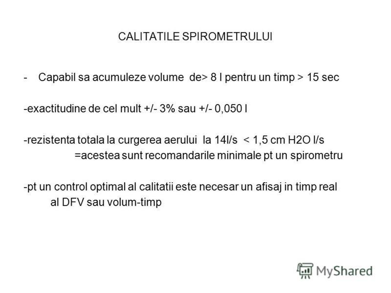 CALITATILE SPIROMETRULUI -Capabil sa acumuleze volume de> 8 l pentru un timp > 15 sec -exactitudine de cel mult +/- 3% sau +/- 0,050 l -rezistenta totala la curgerea aerului la 14l/s < 1,5 cm H2O l/s =acestea sunt recomandarile minimale pt un spirome