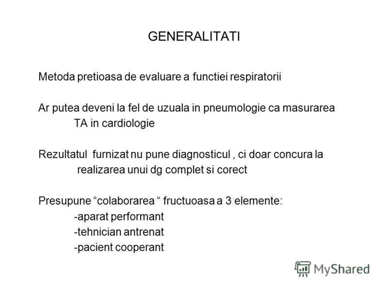 GENERALITATI Metoda pretioasa de evaluare a functiei respiratorii Ar putea deveni la fel de uzuala in pneumologie ca masurarea TA in cardiologie Rezultatul furnizat nu pune diagnosticul, ci doar concura la realizarea unui dg complet si corect Presupu