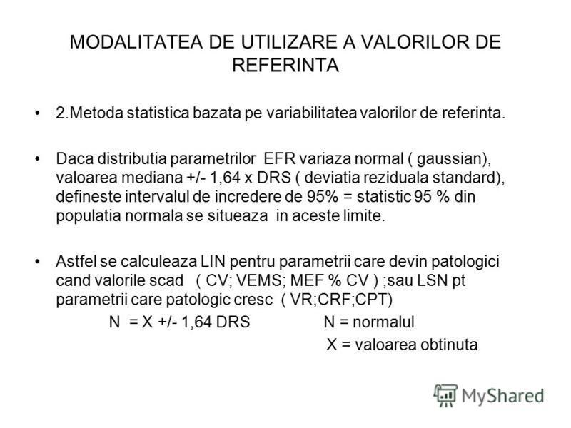MODALITATEA DE UTILIZARE A VALORILOR DE REFERINTA 2.Metoda statistica bazata pe variabilitatea valorilor de referinta. Daca distributia parametrilor EFR variaza normal ( gaussian), valoarea mediana +/- 1,64 x DRS ( deviatia reziduala standard), defin