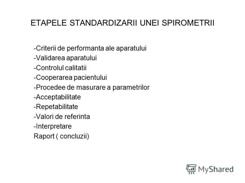 ETAPELE STANDARDIZARII UNEI SPIROMETRII -Criterii de performanta ale aparatului -Validarea aparatului -Controlul calitatii -Cooperarea pacientului -Procedee de masurare a parametrilor -Acceptabilitate -Repetabilitate -Valori de referinta -Interpretar