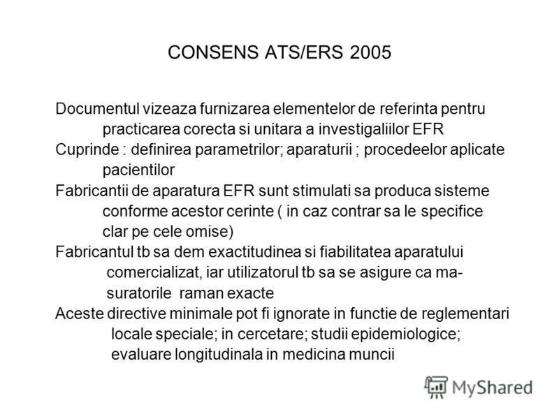 CONSENS ATS/ERS 2005 Documentul vizeaza furnizarea elementelor de referinta pentru practicarea corecta si unitara a investigaliilor EFR Cuprinde : definirea parametrilor; aparaturii ; procedeelor aplicate pacientilor Fabricantii de aparatura EFR sunt