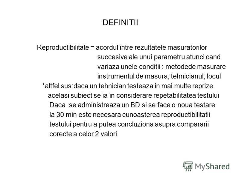 DEFINITII Reproductibilitate = acordul intre rezultatele masuratorilor succesive ale unui parametru atunci cand variaza unele conditii : metodede masurare instrumentul de masura; tehnicianul; locul *altfel sus:daca un tehnician testeaza in mai multe