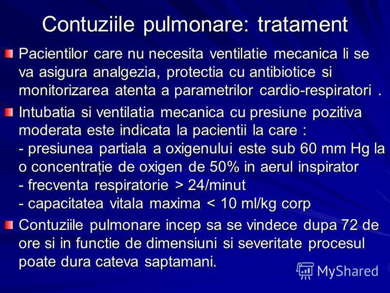 Contuziile pulmonare: tratament Pacientilor care nu necesita ventilatie mecanica li se va asigura analgezia, protectia cu antibiotice si monitorizarea atenta a parametrilor cardio-respiratori. Intubatia si ventilatia mecanica cu presiune pozitiva mod