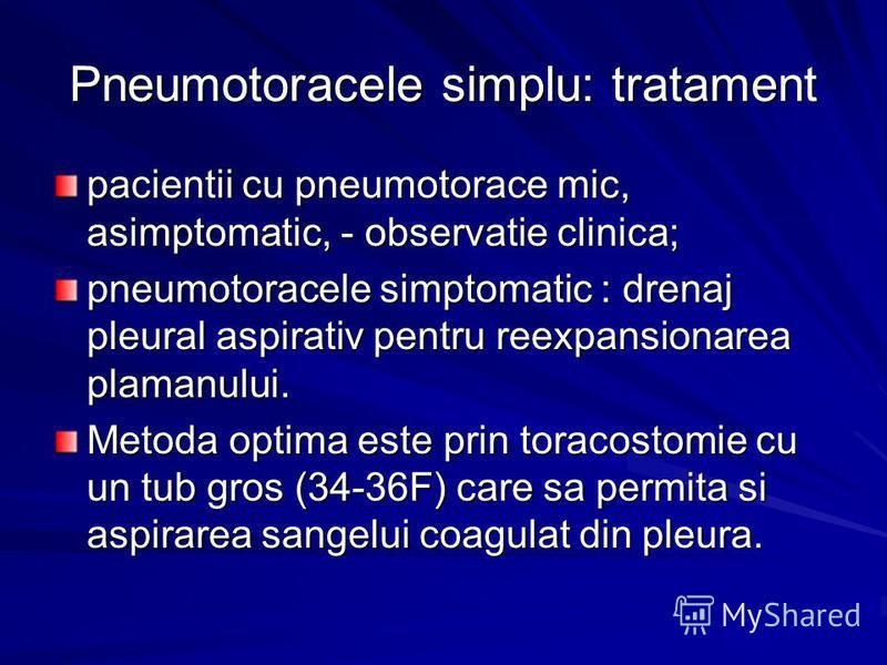 Pneumotoracele simplu: tratament pacientii cu pneumotorace mic, asimptomatic, - observatie clinica; pneumotoracele simptomatic : drenaj pleural aspirativ pentru reexpansionarea plamanului. Metoda optima este prin toracostomie cu un tub gros (34-36F)