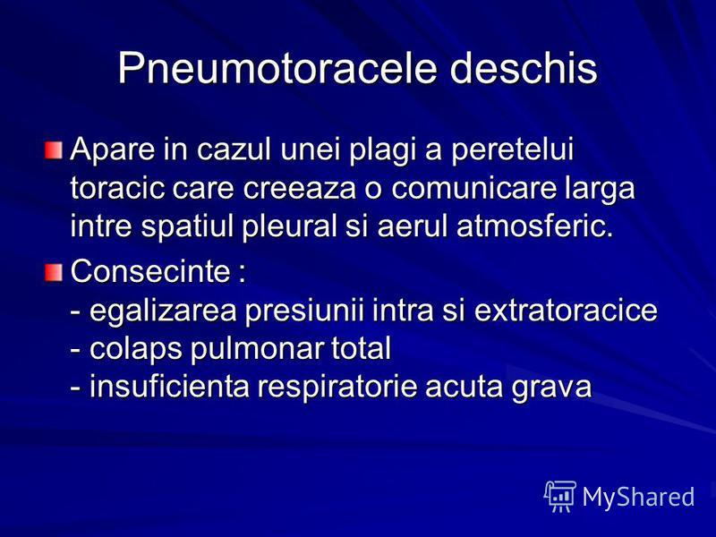 Pneumotoracele deschis Apare in cazul unei plagi a peretelui toracic care creeaza o comunicare larga intre spatiul pleural si aerul atmosferic. Consecinte : - egalizarea presiunii intra si extratoracice - colaps pulmonar total - insuficienta respirat