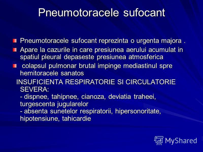 Pneumotoracele sufocant Pneumotoracele sufocant reprezinta o urgenta majora. Apare la cazurile in care presiunea aerului acumulat in spatiul pleural depaseste presiunea atmosferica colapsul pulmonar brutal impinge mediastinul spre hemitoracele sanato