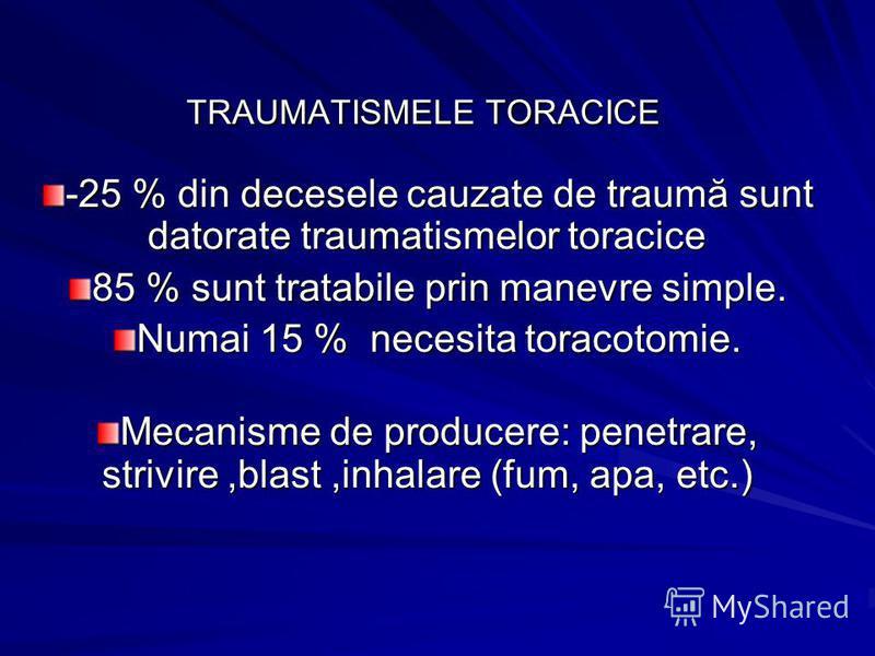 TRAUMATISMELE TORACICE -25 % din decesele cauzate de traumă sunt datorate traumatismelor toracice 85 % sunt tratabile prin manevre simple. Numai 15 % necesita toracotomie. Numai 15 % necesita toracotomie. Mecanisme de producere: penetrare, strivire,b