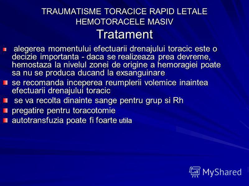 TRAUMATISME TORACICE RAPID LETALE HEMOTORACELE MASIV Tratament alegerea momentului efectuarii drenajului toracic este o decizie importanta - daca se realizeaza prea devreme, hemostaza la nivelul zonei de origine a hemoragiei poate sa nu se produca du