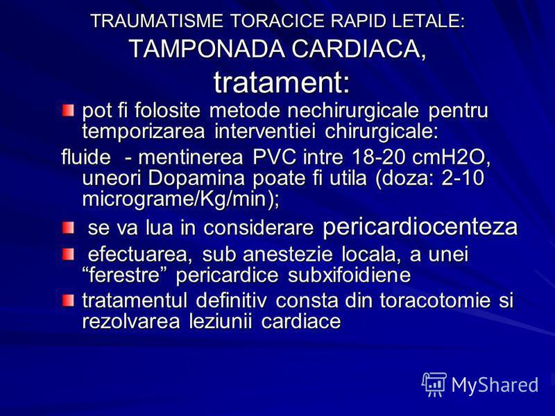 TRAUMATISME TORACICE RAPID LETALE: TAMPONADA CARDIACA, tratament: pot fi folosite metode nechirurgicale pentru temporizarea interventiei chirurgicale: fluide - mentinerea PVC intre 18-20 cmH2O, uneori Dopamina poate fi utila (doza: 2-10 micrograme/Kg