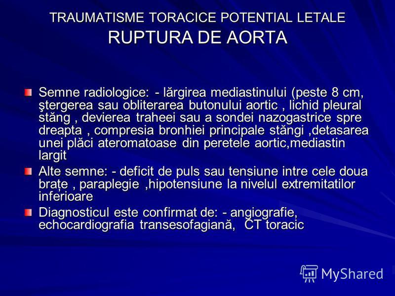 TRAUMATISME TORACICE POTENTIAL LETALE RUPTURA DE AORTA Semne radiologice: - lărgirea mediastinului (peste 8 cm, ştergerea sau obliterarea butonului aortic, lichid pleural stăng, devierea traheei sau a sondei nazogastrice spre dreapta, compresia bronh