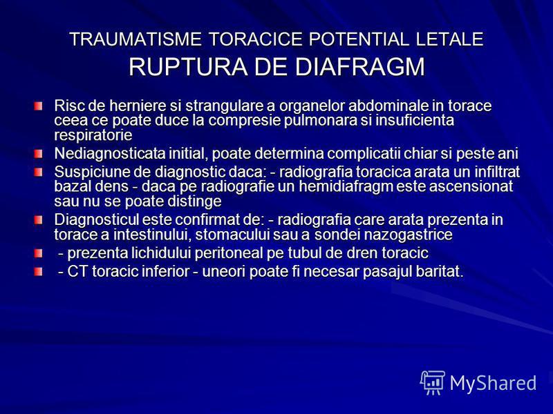TRAUMATISME TORACICE POTENTIAL LETALE RUPTURA DE DIAFRAGM Risc de herniere si strangulare a organelor abdominale in torace ceea ce poate duce la compresie pulmonara si insuficienta respiratorie Nediagnosticata initial, poate determina complicatii chi