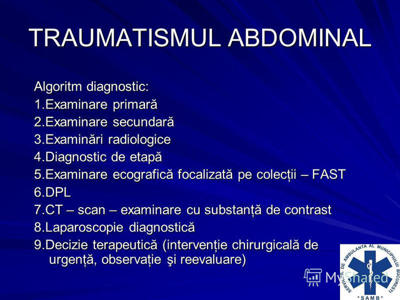 TRAUMATISMUL ABDOMINAL Algoritm diagnostic: 1.Examinare primară 2.Examinare secundară 3.Examinări radiologice 4.Diagnostic de etapă 5.Examinare ecografică focalizată pe colecţii – FAST 6.DPL 7.CT – scan – examinare cu substanţă de contrast 8.Laparosc