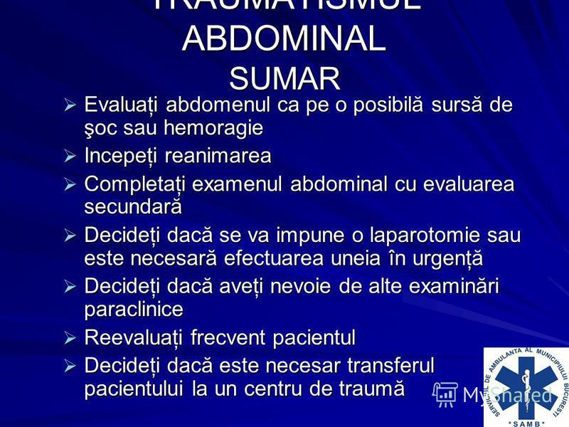 TRAUMATISMUL ABDOMINAL SUMAR Evaluaţi abdomenul ca pe o posibilă sursă de şoc sau hemoragie Evaluaţi abdomenul ca pe o posibilă sursă de şoc sau hemoragie Incepeţi reanimarea Incepeţi reanimarea Completaţi examenul abdominal cu evaluarea secundară Co