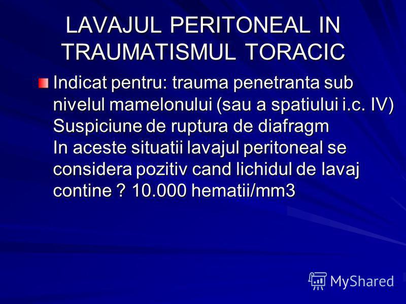 LAVAJUL PERITONEAL IN TRAUMATISMUL TORACIC Indicat pentru: trauma penetranta sub nivelul mamelonului (sau a spatiului i.c. IV) Suspiciune de ruptura de diafragm In aceste situatii lavajul peritoneal se considera pozitiv cand lichidul de lavaj contine