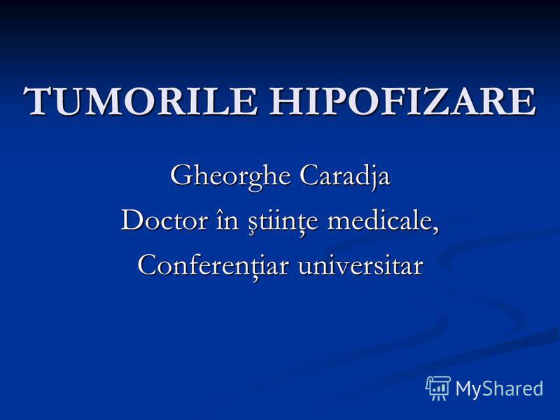 TUMORILE HIPOFIZARE Gheorghe Caradja Doctor în ştiinţe medicale, Conferenţiar universitar