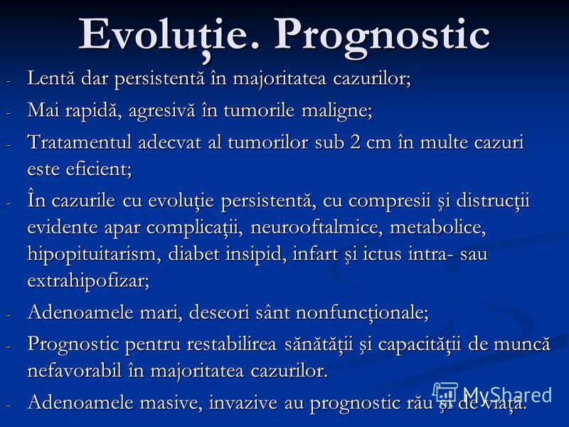 Evoluţie. Prognostic - Lentă dar persistentă în majoritatea cazurilor; - Mai rapidă, agresivă în tumorile maligne; - Tratamentul adecvat al tumorilor sub 2 cm în multe cazuri este eficient; - În cazurile cu evoluţie persistentă, cu compresii şi distr