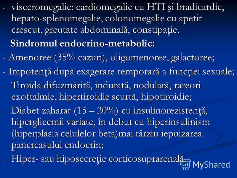 - visceromegalie: cardiomegalie cu HTI şi bradicardie, hepato-splenomegalie, colonomegalie cu apetit crescut, greutate abdominală, constipaţie. Sindromul endocrino-metabolic: Sindromul endocrino-metabolic: - Amenoree (35% cazuri), oligomenoree, galac