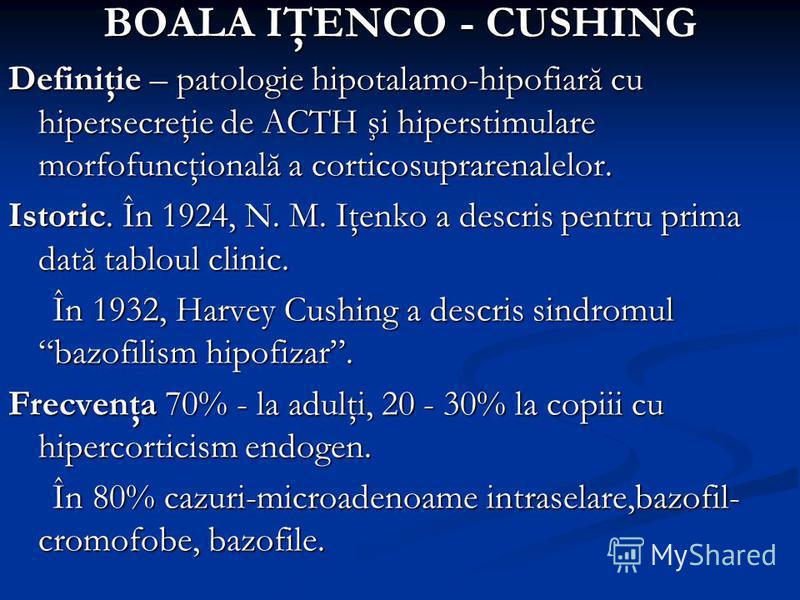 BOALA IŢENCO - CUSHING Definiţie – patologie hipotalamo-hipofiară cu hipersecreţie de ACTH şi hiperstimulare morfofuncţională a corticosuprarenalelor. Istoric. În 1924, N. M. Iţenko a descris pentru prima dată tabloul clinic. În 1932, Harvey Cushing