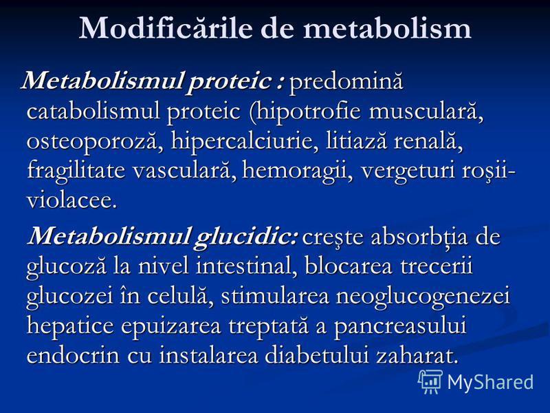 Modificările de metabolism Metabolismul proteic : predomină catabolismul proteic (hipotrofie musculară, osteoporoză, hipercalciurie, litiază renală, fragilitate vasculară, hemoragii, vergeturi roşii- violacee. Metabolismul proteic : predomină catabol