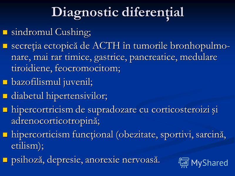 Diagnostic diferenţial sindromul Cushing; sindromul Cushing; secreţia ectopică de ACTH în tumorile bronhopulmo- nare, mai rar timice, gastrice, pancreatice, medulare tiroidiene, feocromocitom; secreţia ectopică de ACTH în tumorile bronhopulmo- nare,