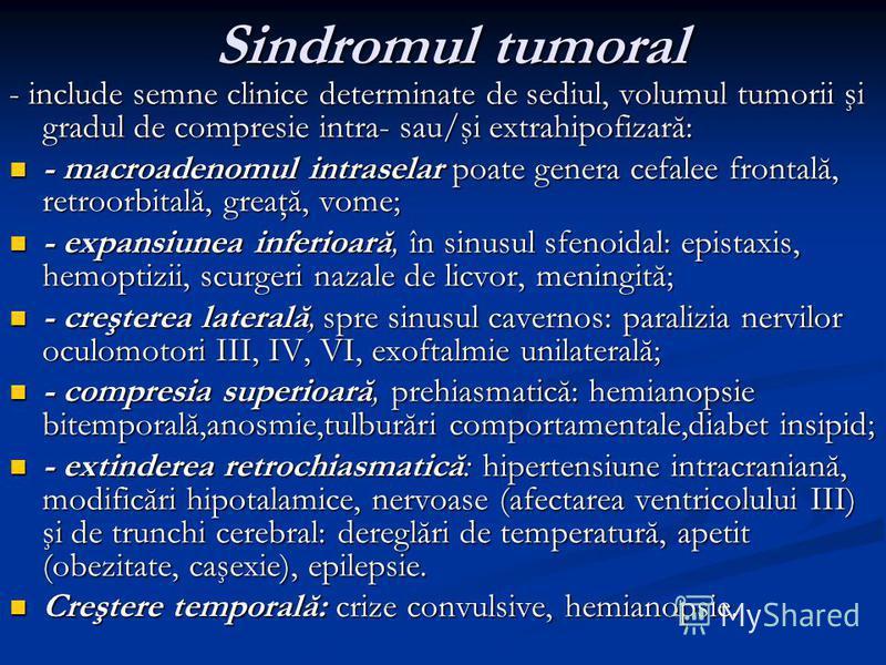 Sindromul tumoral Sindromul tumoral - include semne clinice determinate de sediul, volumul tumorii şi gradul de compresie intra- sau/şi extrahipofizară: - macroadenomul intraselar poate genera cefalee frontală, retroorbitală, greaţă, vome; - macroade