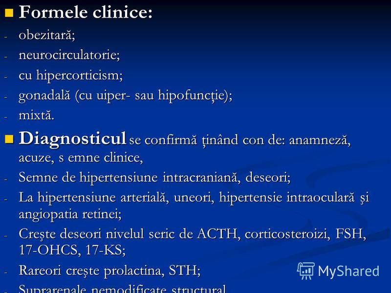 Formele clinice: Formele clinice: - obezitară; - neurocirculatorie; - cu hipercorticism; - gonadală (cu uiper- sau hipofuncţie); - mixtă. Diagnosticul se confirmă ţinând con de: anamneză, acuze, s emne clinice, Diagnosticul se confirmă ţinând con de: